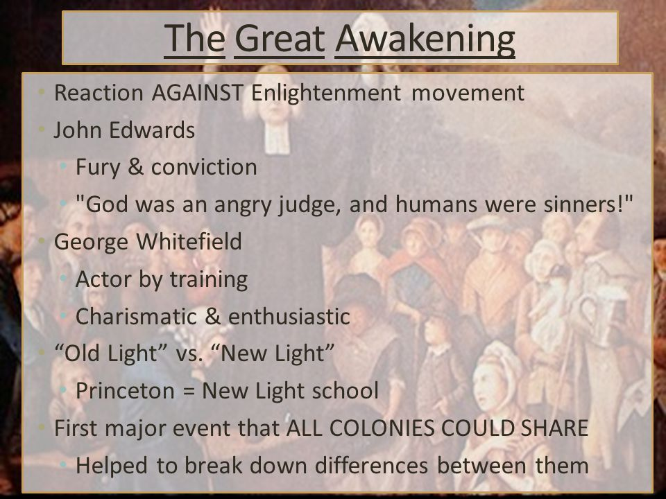 The Great Awakening Reaction AGAINST Enlightenment movement John Edwards Fury & conviction God was an angry judge, and humans were sinners! George Whitefield Actor by training Charismatic & enthusiastic Old Light vs.