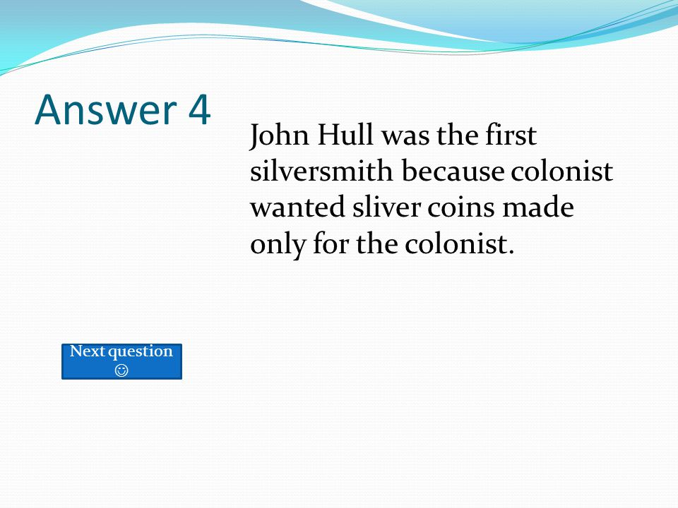 Answer 4 Next question John Hull was the first silversmith because colonist wanted sliver coins made only for the colonist.