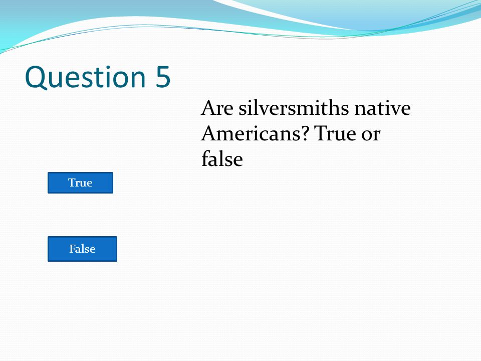 Question 5 True False Are silversmiths native Americans True or false