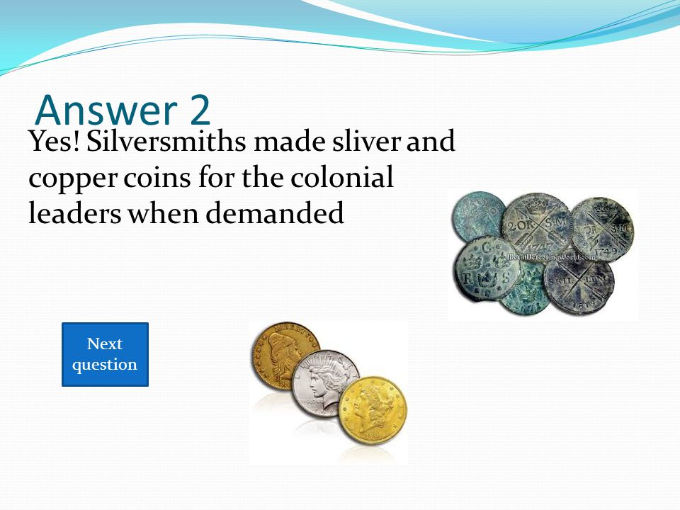 Answer 2 Next question Yes! Silversmiths made sliver and copper coins for the colonial leaders when demanded