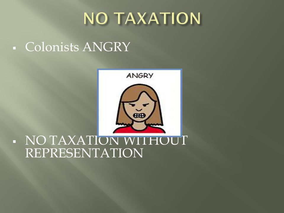  Colonists ANGRY  NO TAXATION WITHOUT REPRESENTATION
