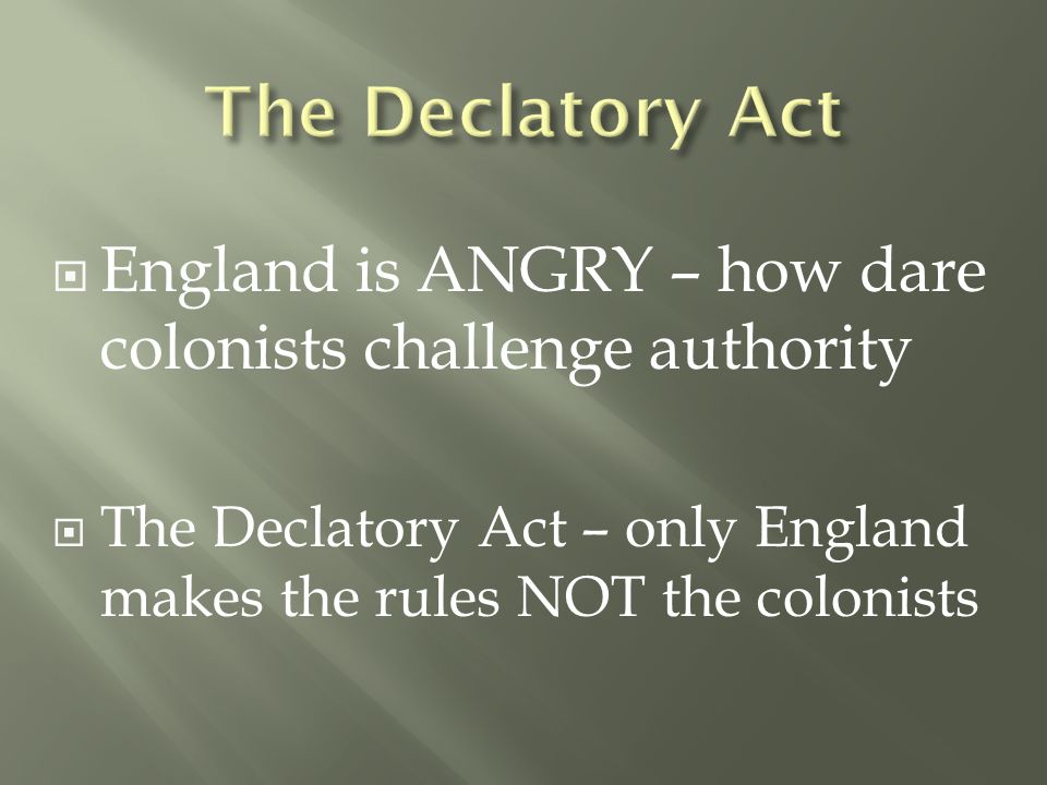  England is ANGRY – how dare colonists challenge authority  The Declatory Act – only England makes the rules NOT the colonists