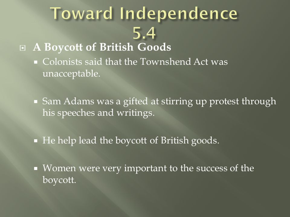  A Boycott of British Goods  Colonists said that the Townshend Act was unacceptable.  Sam Adams was a gifted at stirring up protest through his spe