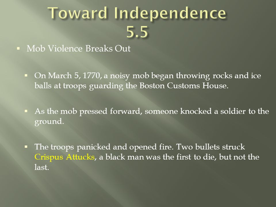  Mob Violence Breaks Out  On March 5, 1770, a noisy mob began throwing rocks and ice balls at troops guarding the Boston Customs House.  As the mob