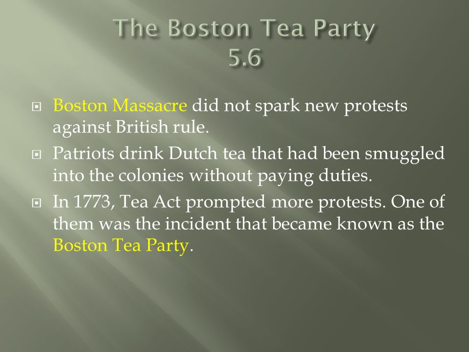  Boston Massacre did not spark new protests against British rule.  Patriots drink Dutch tea that had been smuggled into the colonies without paying