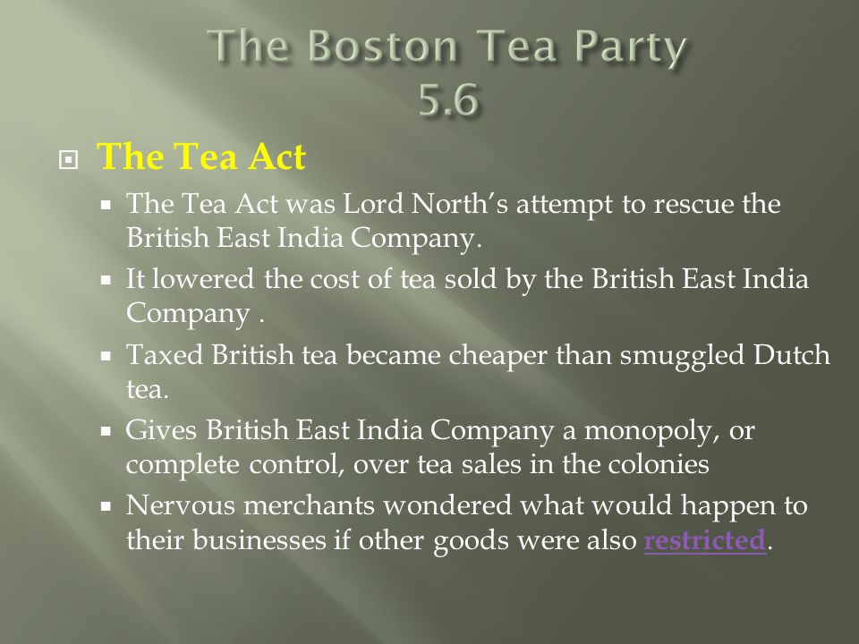  The Tea Act  The Tea Act was Lord North's attempt to rescue the British East India Company.  It lowered the cost of tea sold by the British East I