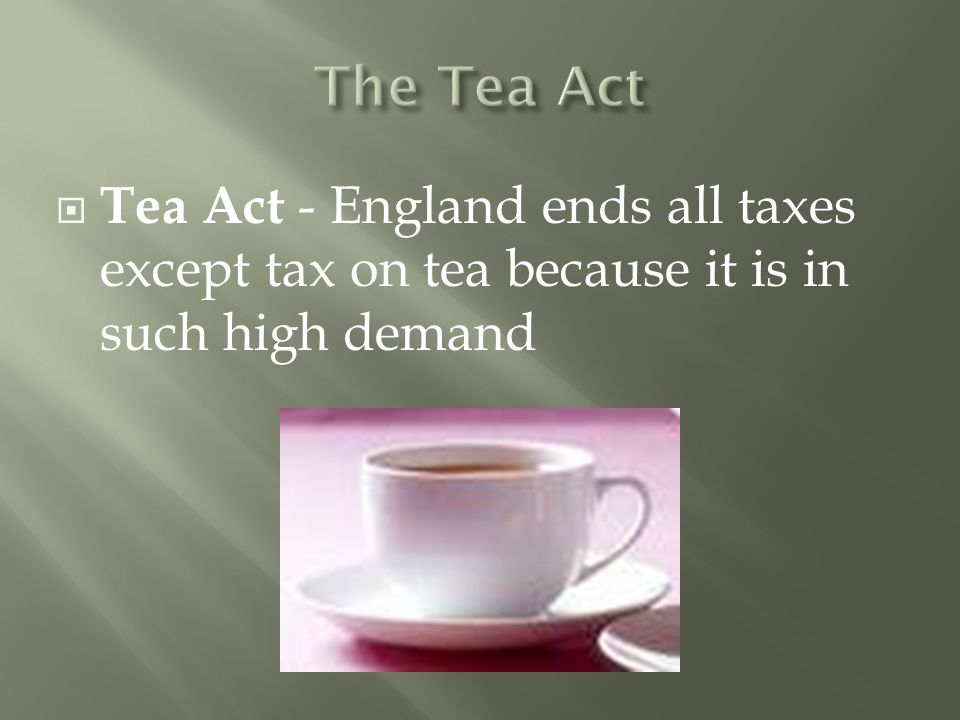 Tea Act - England ends all taxes except tax on tea because it is in such high demand