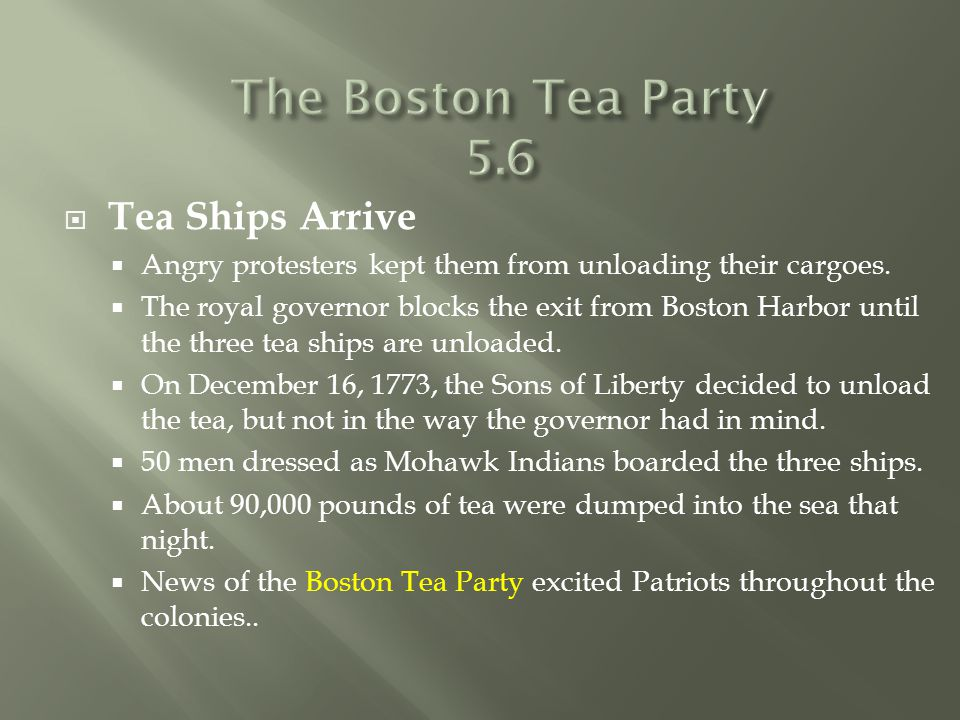  Tea Ships Arrive  Angry protesters kept them from unloading their cargoes.  The royal governor blocks the exit from Boston Harbor until the three