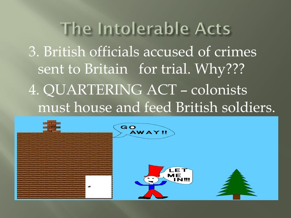 3. British officials accused of crimes sent to Britain for trial. Why??? 4. QUARTERING ACT – colonists must house and feed British soldiers.