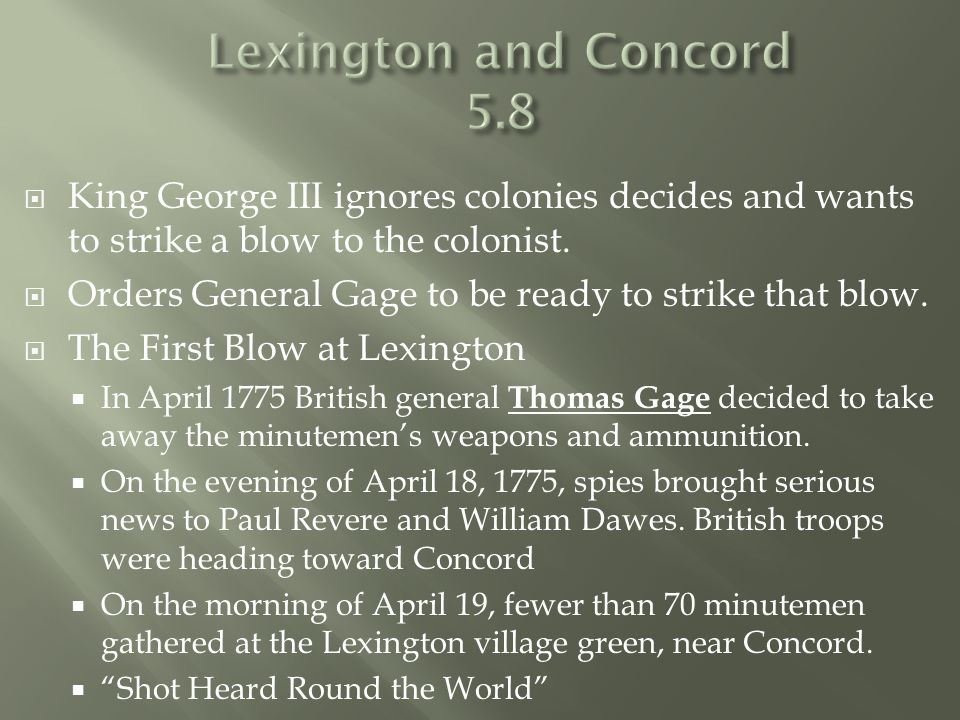  King George III ignores colonies decides and wants to strike a blow to the colonist.  Orders General Gage to be ready to strike that blow.  The Fi