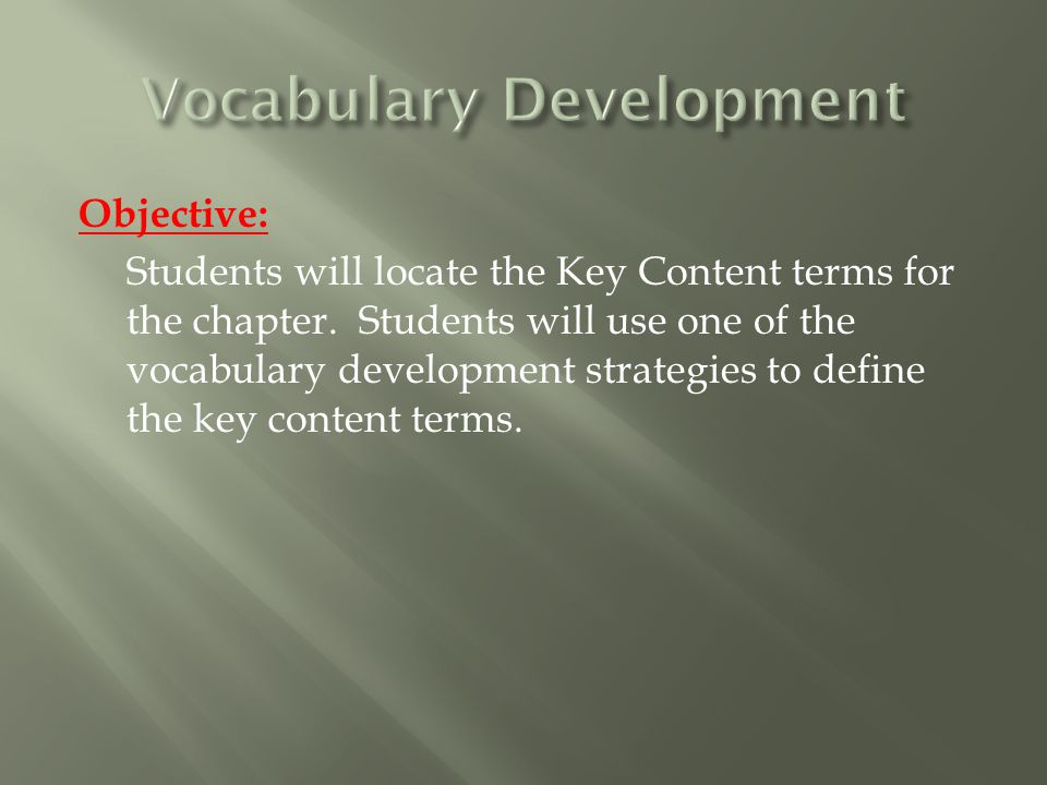 Objective: Students will locate the Key Content terms for the chapter. Students will use one of the vocabulary development strategies to define the ke