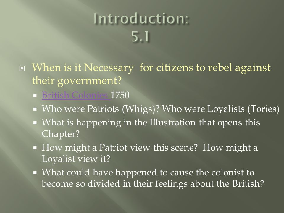  When is it Necessary for citizens to rebel against their government?  British Colonies 1750 British Colonies  Who were Patriots (Whigs)? Who were