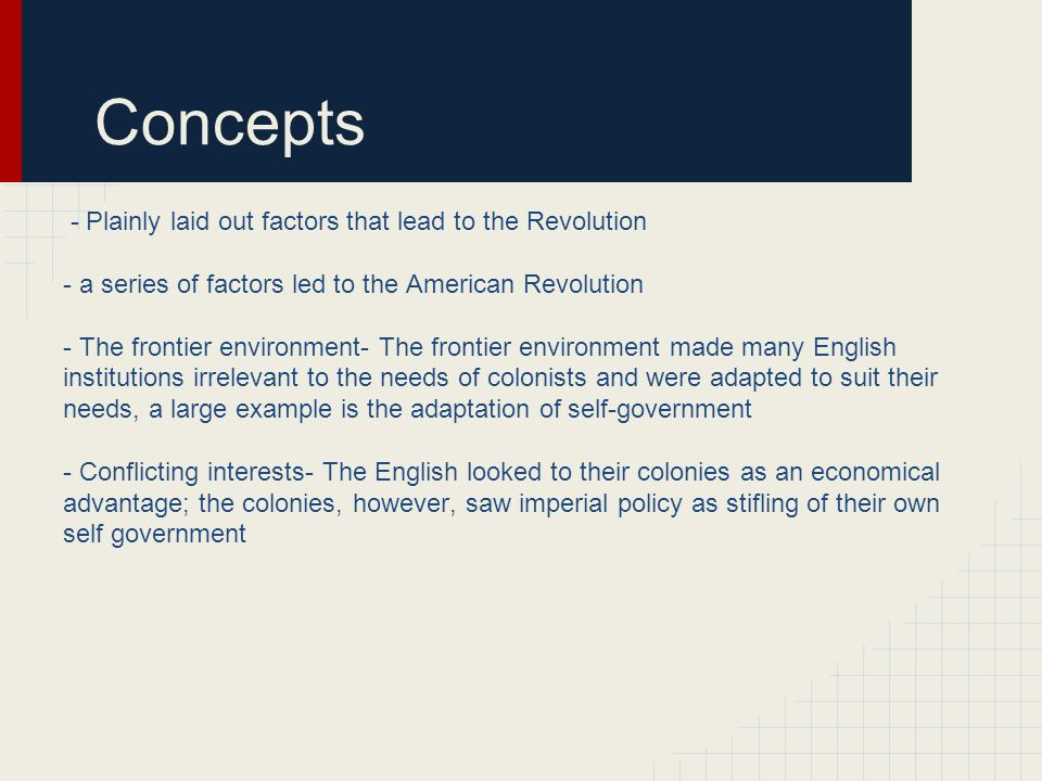 Concepts - Plainly laid out factors that lead to the Revolution - a series of factors led to the American Revolution - The frontier environment- The f
