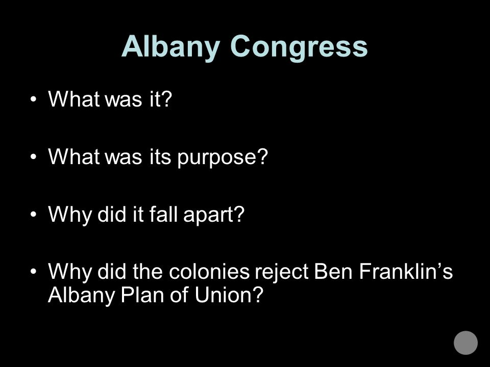 Albany Congress What was it? What was its purpose? Why did it fall apart? Why did the colonies reject Ben Franklin's Albany Plan of Union?