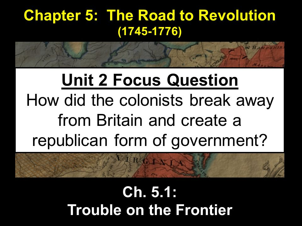 Chapter 5: The Road to Revolution (1745-1776) Ch. 5.1: Trouble on the Frontier Unit 2 Focus Question How did the colonists break away from Britain and