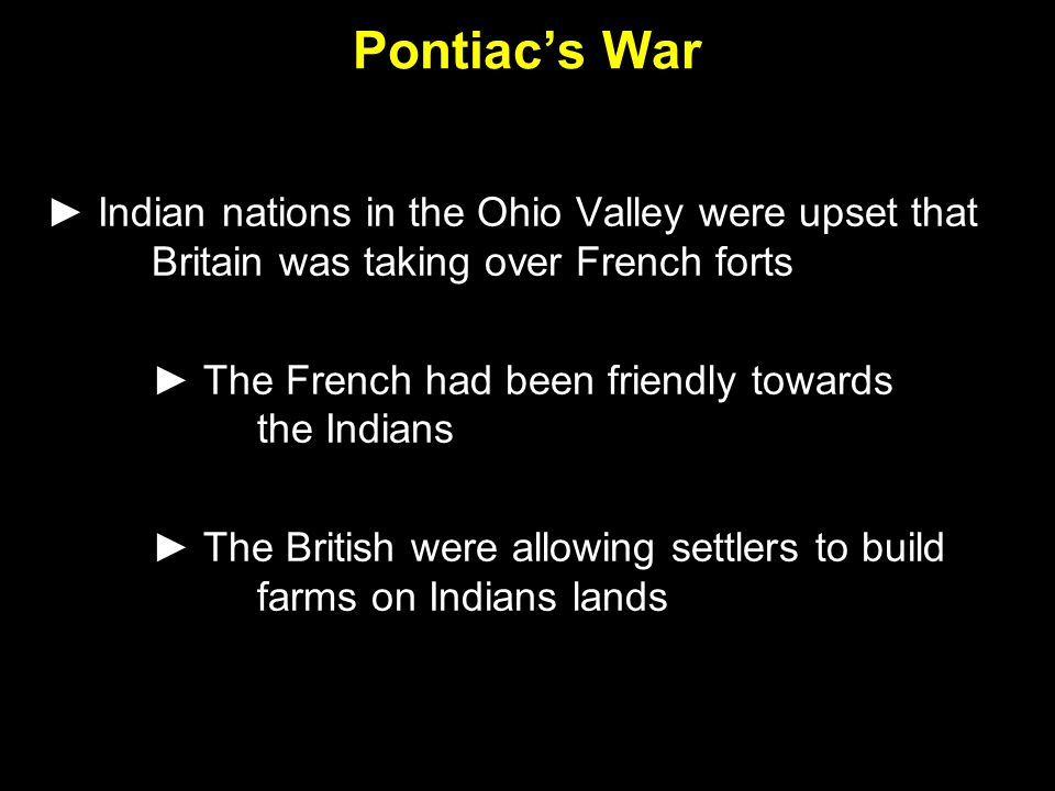 Pontiac's War ► Indian nations in the Ohio Valley were upset that Britain was taking over French forts ► The French had been friendly towards the Indi