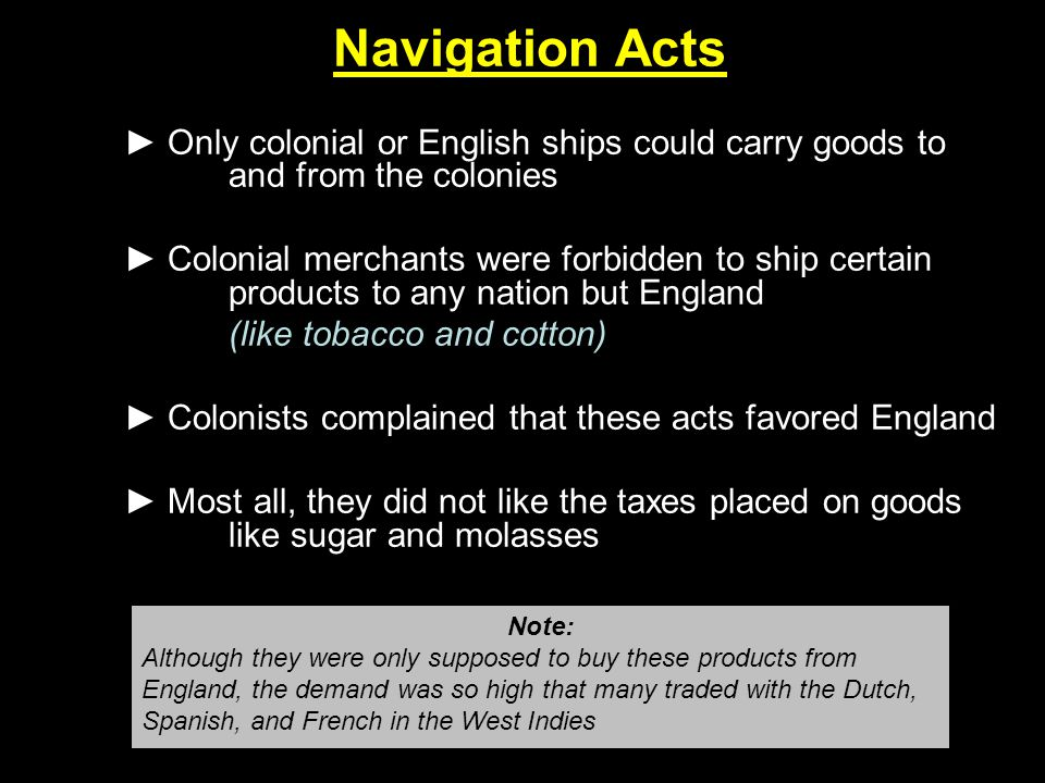 Navigation Acts ► Only colonial or English ships could carry goods to and from the colonies ► Colonial merchants were forbidden to ship certain produc