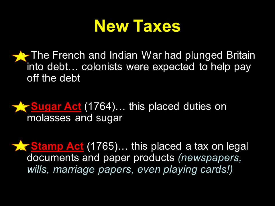 New Taxes ☻ The French and Indian War had plunged Britain into debt… colonists were expected to help pay off the debt ☻ Sugar Act (1764)… this placed