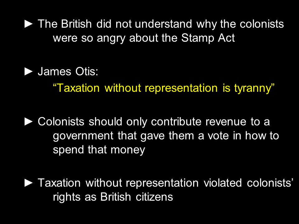 "► The British did not understand why the colonists were so angry about the Stamp Act ► James Otis: ""Taxation without representation is tyranny"" ► Colo"