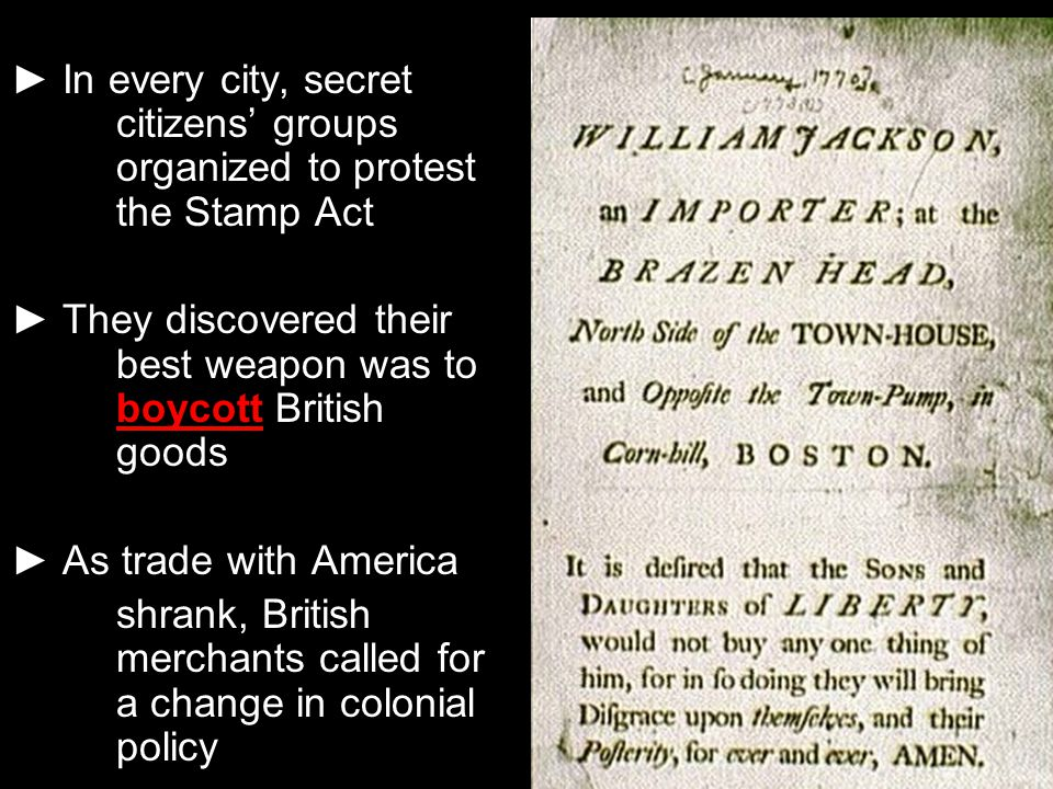 ► In every city, secret citizens' groups organized to protest the Stamp Act ► They discovered their best weapon was to boycott British goods ► As trad