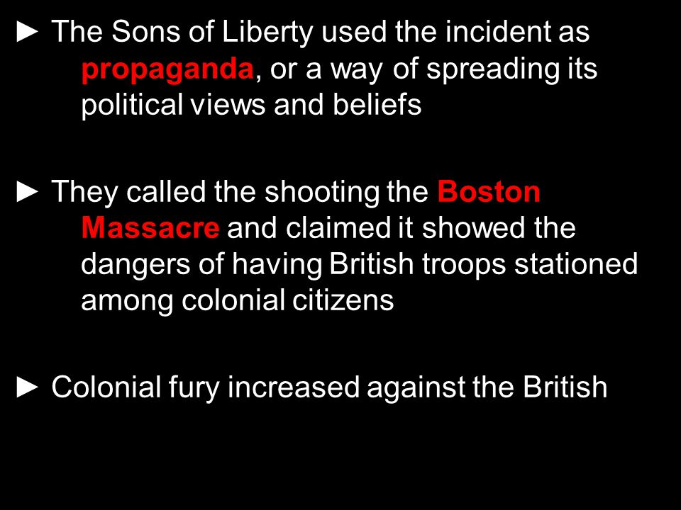 ► The Sons of Liberty used the incident as propaganda, or a way of spreading its political views and beliefs ► They called the shooting the Boston Mas