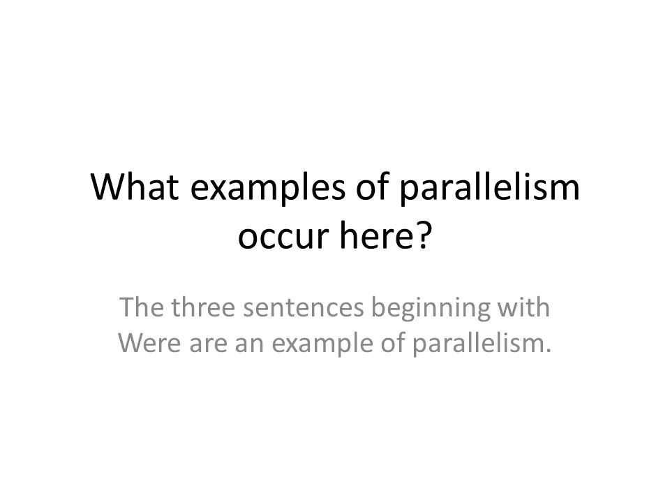 What examples of parallelism occur here? The three sentences beginning with Were are an example of parallelism.