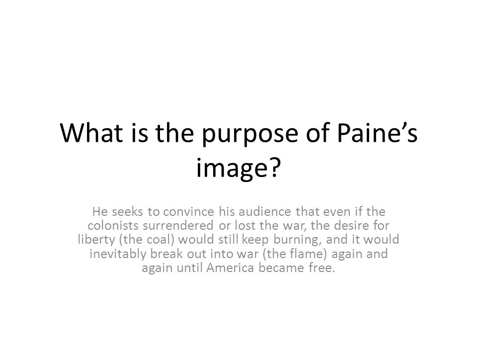 What is the purpose of Paine's image? He seeks to convince his audience that even if the colonists surrendered or lost the war, the desire for liberty