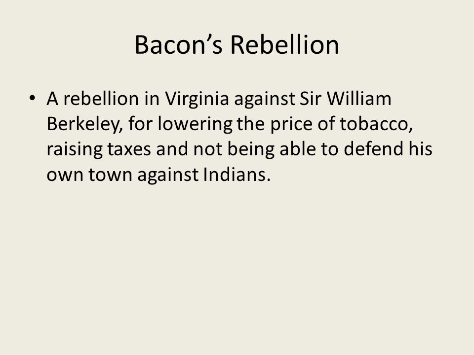 Bacon's Rebellion A rebellion in Virginia against Sir William Berkeley, for lowering the price of tobacco, raising taxes and not being able to defend