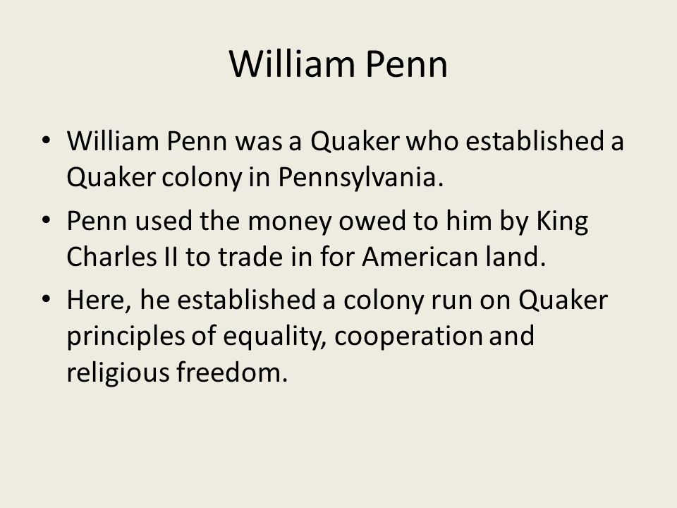 William Penn William Penn was a Quaker who established a Quaker colony in Pennsylvania. Penn used the money owed to him by King Charles II to trade in