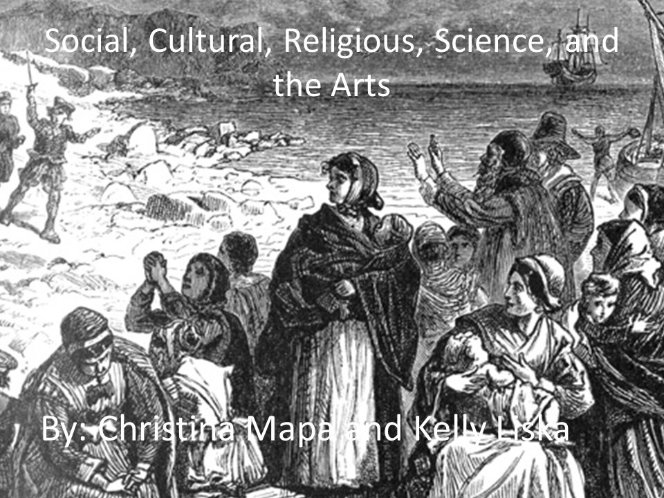 Social, Cultural, Religious, Science, and the Arts By: Christina Mapa and Kelly Liska