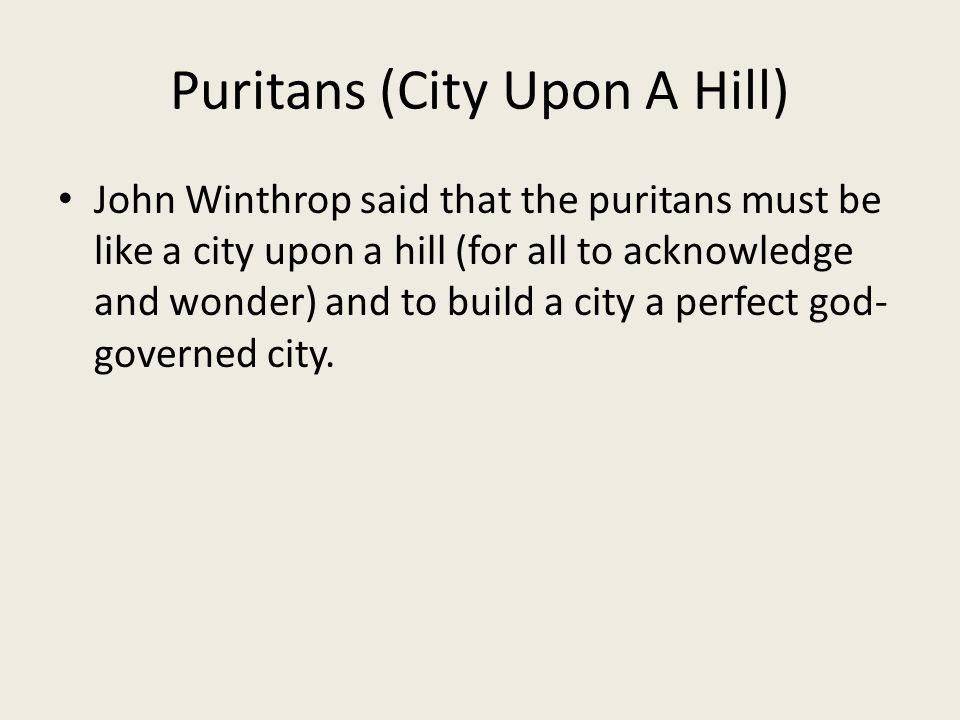 Puritans (City Upon A Hill) John Winthrop said that the puritans must be like a city upon a hill (for all to acknowledge and wonder) and to build a ci