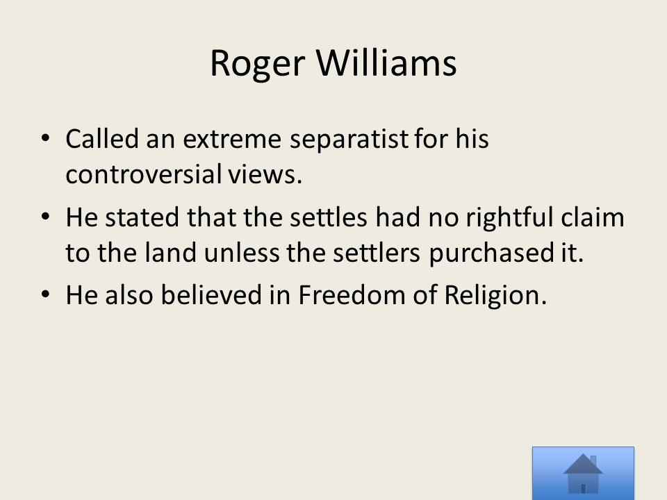 Roger Williams Called an extreme separatist for his controversial views. He stated that the settles had no rightful claim to the land unless the settl