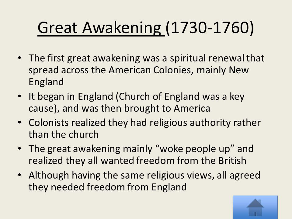 Great Awakening (1730-1760) The first great awakening was a spiritual renewal that spread across the American Colonies, mainly New England It began in