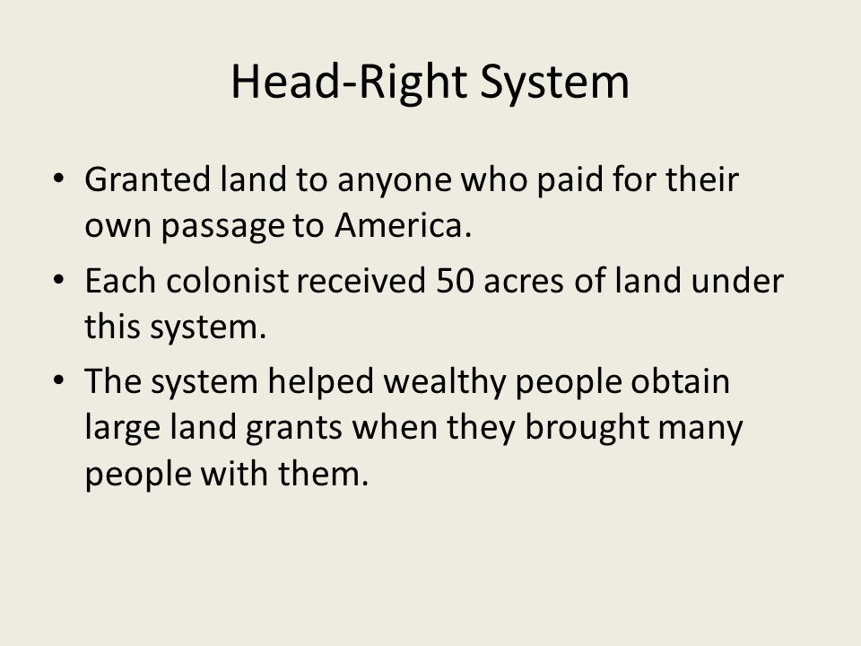 Head-Right System Granted land to anyone who paid for their own passage to America. Each colonist received 50 acres of land under this system. The sys