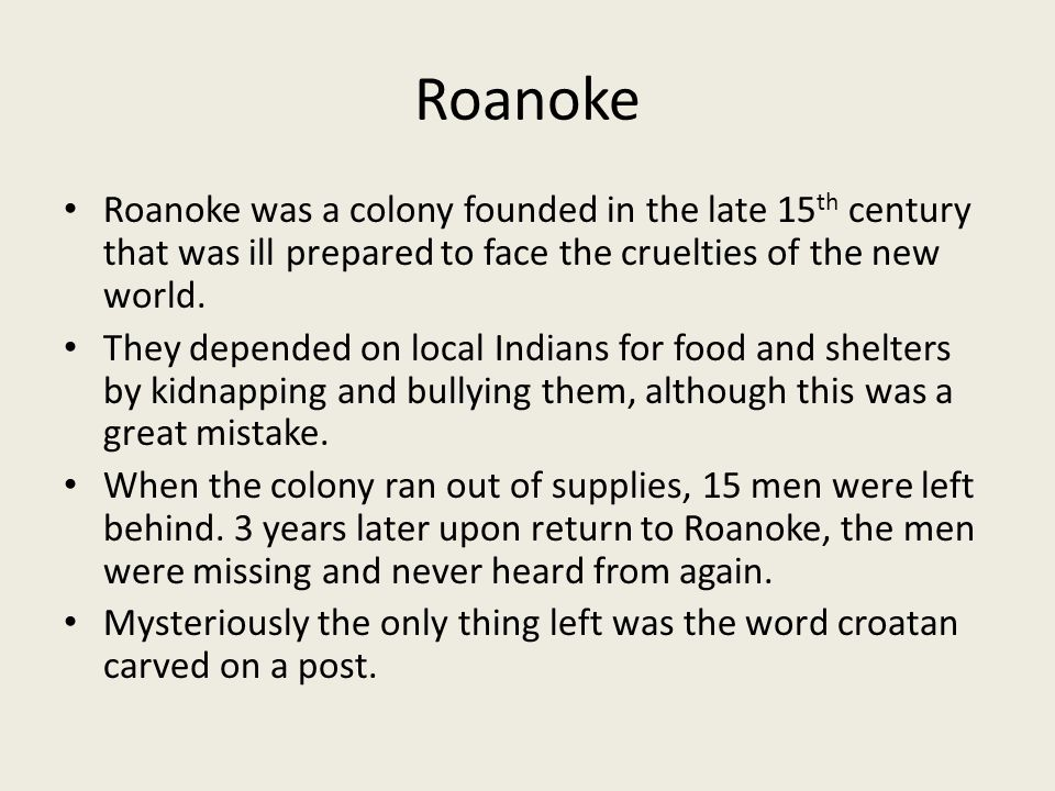 Roanoke Roanoke was a colony founded in the late 15 th century that was ill prepared to face the cruelties of the new world. They depended on local In