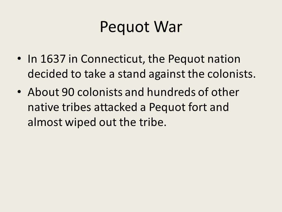 Pequot War In 1637 in Connecticut, the Pequot nation decided to take a stand against the colonists. About 90 colonists and hundreds of other native tr