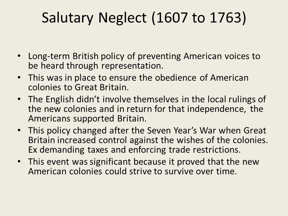 Salutary Neglect (1607 to 1763) Long-term British policy of preventing American voices to be heard through representation. This was in place to ensure