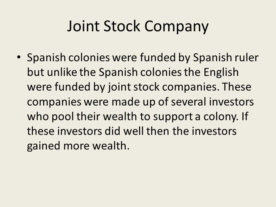Joint Stock Company Spanish colonies were funded by Spanish ruler but unlike the Spanish colonies the English were funded by joint stock companies. Th