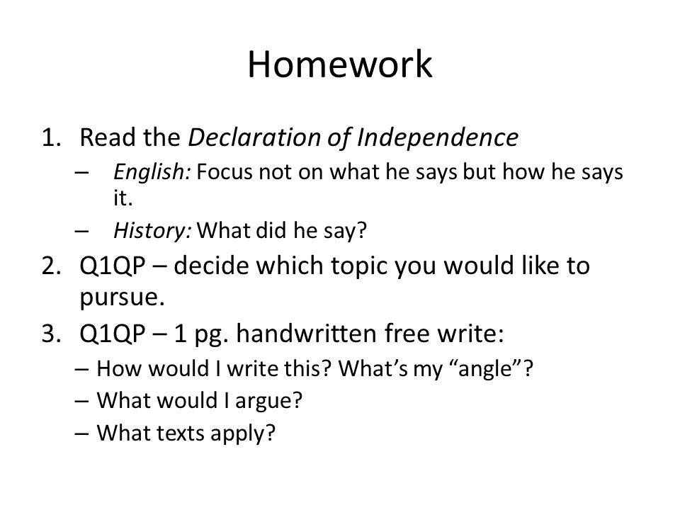 Homework 1.Read the Declaration of Independence – English: Focus not on what he says but how he says it. – History: What did he say? 2.Q1QP – decide w