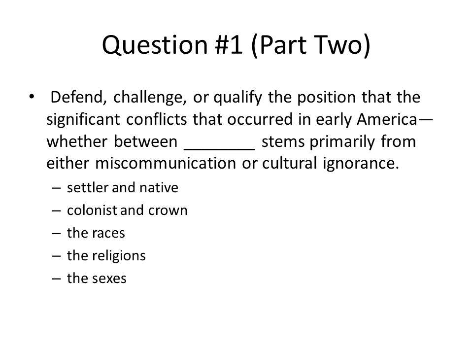 Question #1 (Part Two) Defend, challenge, or qualify the position that the significant conflicts that occurred in early America— whether between ________ stems primarily from either miscommunication or cultural ignorance.