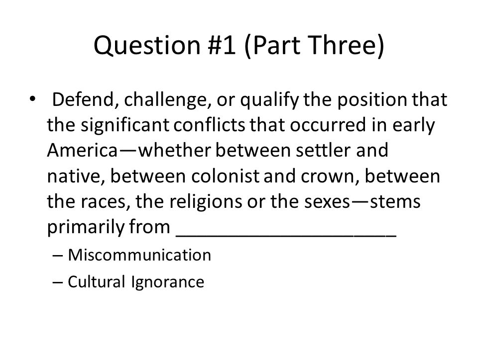 Question #1 (Part Three) Defend, challenge, or qualify the position that the significant conflicts that occurred in early America—whether between settler and native, between colonist and crown, between the races, the religions or the sexes—stems primarily from _____________________ – Miscommunication – Cultural Ignorance