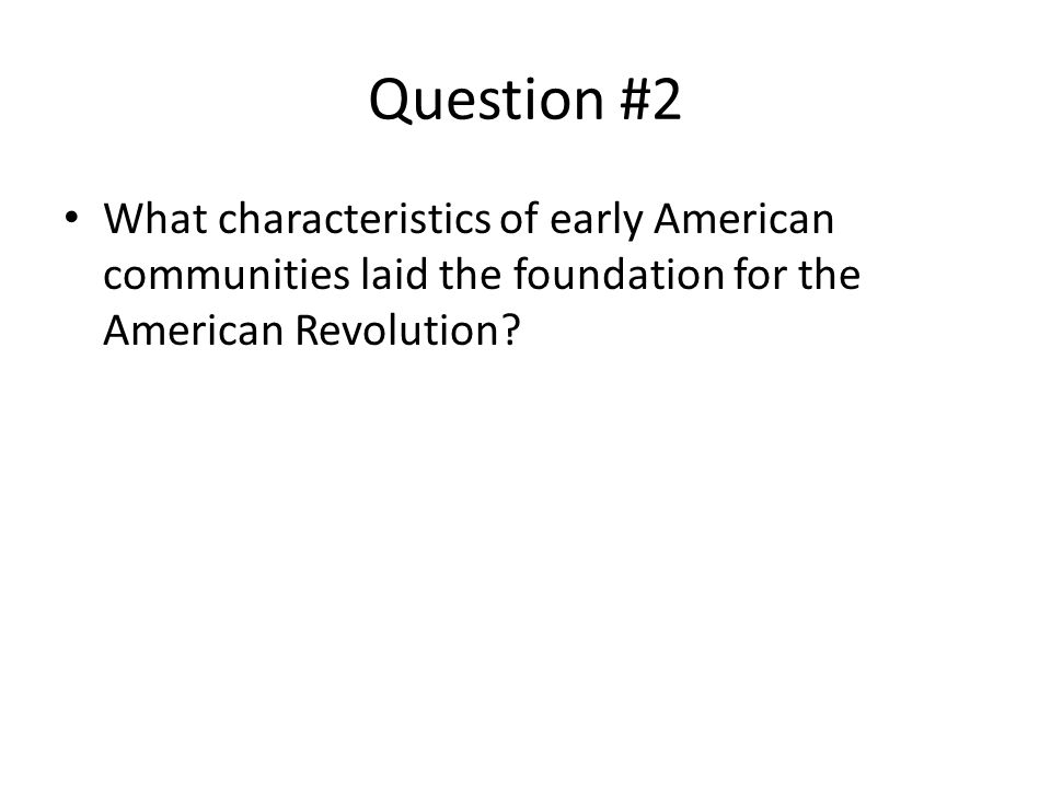 Question #2 What characteristics of early American communities laid the foundation for the American Revolution?