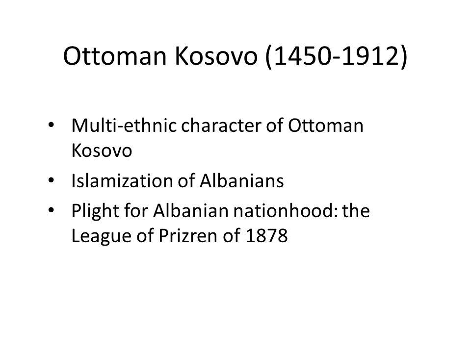 Ottoman Kosovo (1450-1912) Multi-ethnic character of Ottoman Kosovo Islamization of Albanians Plight for Albanian nationhood: the League of Prizren of 1878