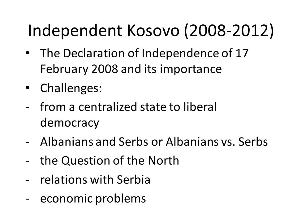 Independent Kosovo (2008-2012) The Declaration of Independence of 17 February 2008 and its importance Challenges: -from a centralized state to liberal democracy -Albanians and Serbs or Albanians vs.