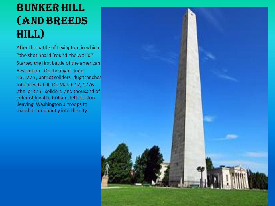 Bunker Hill (and Breeds Hill) After the battle of Lexington,in which ''the shot heard 'round the world'' Started the first battle of the american Revolution.
