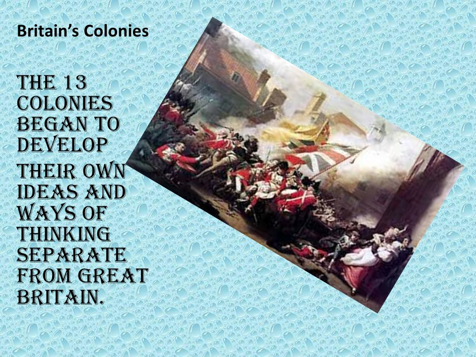 Britain's Colonies The 13 colonies began to develop Their own ideas and ways of thinking separate from Great Britain.