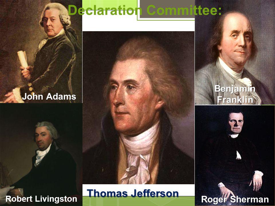 Declaration Committee: John Adams Robert Livingston John Adams Roger Sherman Thomas Jefferson Benjamin Franklin