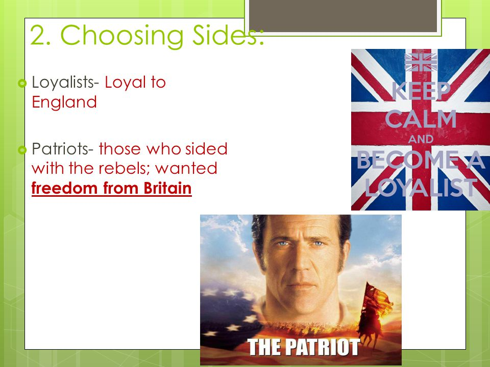 2. Choosing Sides:  Loyalists- Loyal to England  Patriots- those who sided with the rebels; wanted freedom from Britain