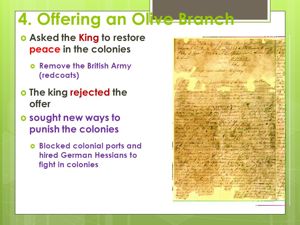 4. Offering an Olive Branch  Asked the King to restore peace in the colonies  Remove the British Army (redcoats)  The king rejected the offer  sou