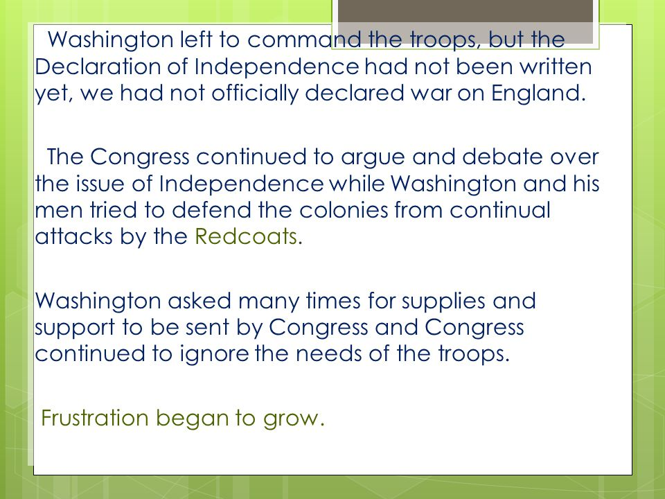 Washington left to command the troops, but the Declaration of Independence had not been written yet, we had not officially declared war on England.